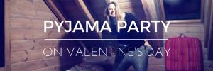 Valentine's Day PYJAMA PARTY